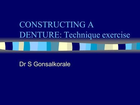 CONSTRUCTING A DENTURE: Technique exercise Dr S Gonsalkorale.