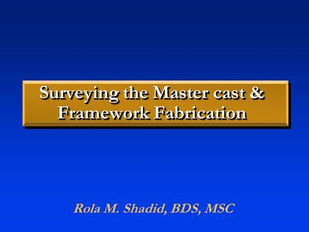 Surveying the Master cast & Framework Fabrication Rola M. Shadid, BDS, MSC.