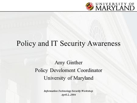 Policy and IT Security Awareness Amy Ginther Policy Develoment Coordinator University of Maryland Information Technology Security Workshop April 2, 2004.