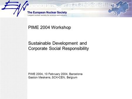 PIME 2004 Workshop Sustainable Development and Corporate Social Responsibility PIME 2004, 10 February 2004, Barcelona Gaston Meskens, SCKCEN, Belgium.