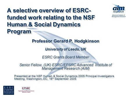 A selective overview of ESRC- funded work relating to the NSF Human & Social Dynamics Program Professor Gerard P. Hodgkinson University of Leeds, UK ESRC.