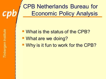 Tinbergen Institute CPB Netherlands Bureau for Economic Policy Analysis  What is the status of the CPB?  What are we doing?  Why is it fun to work for.