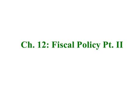 Ch. 12: Fiscal Policy Pt. II.