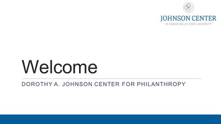 Welcome DOROTHY A. JOHNSON CENTER FOR PHILANTHROPY.