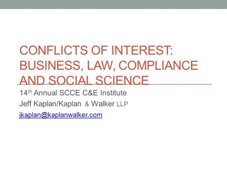 CONFLICTS OF INTEREST: BUSINESS, LAW, COMPLIANCE AND SOCIAL SCIENCE 14 th Annual SCCE C&E Institute Jeff Kaplan/Kaplan & Walker LLP