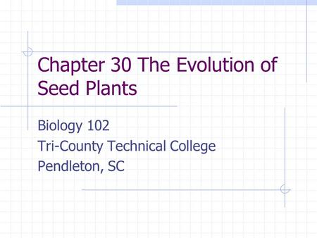Chapter 30 The Evolution of Seed Plants Biology 102 Tri-County Technical College Pendleton, SC.
