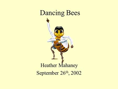 Dancing Bees Heather Mahaney September 26 th, 2002.