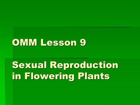 OMM Lesson 9 Sexual Reproduction in Flowering Plants.