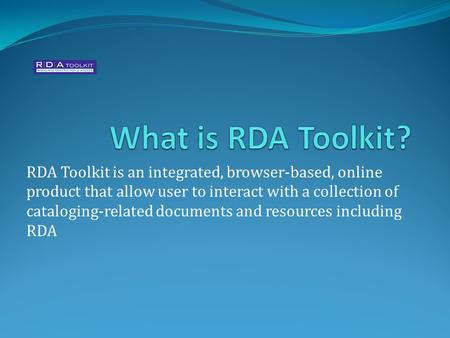 RDA Toolkit is an integrated, browser-based, online product that allow user to interact with a collection of cataloging-related documents and resources.