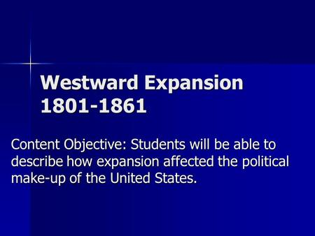 Westward Expansion 1801-1861 Content Objective: Students will be able to describe how expansion affected the political make-up of the United States.