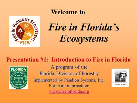 Fire in Florida's Ecosystems A program of the Florida Division of Forestry Implemented by Pandion Systems, Inc. For more information: www.fireinflorida.org.