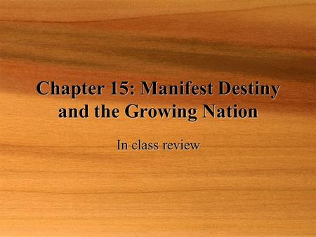 Chapter 15: Manifest Destiny and the Growing Nation In class review.