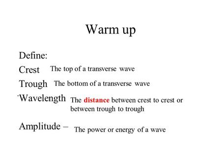 Warm up Define: Crest Trough Wavelength Amplitude –. The top of a transverse wave The bottom of a transverse wave The distance between crest to crest.