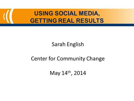 USING SOCIAL MEDIA, GETTING REAL RESULTS Sarah English Center for Community Change May 14 th, 2014.
