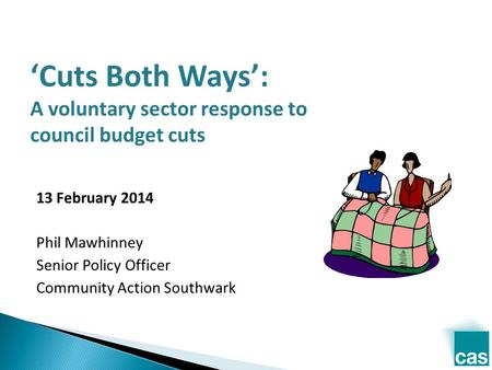 'Cuts Both Ways': A voluntary sector response to council budget cuts 13 February 2014 Phil Mawhinney Senior Policy Officer Community Action Southwark.