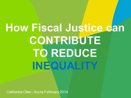 How Fiscal Justice can CONTRIBUTE TO REDUCE INEQUALITY Catherine Olier– Accra February 2014.