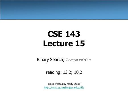 CSE 143 Lecture 15 Binary Search; Comparable reading: 13.2; 10.2 slides created by Marty Stepp