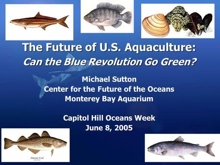 The Future of U.S. Aquaculture: Can the Blue Revolution Go Green? Michael Sutton Center for the Future of the Oceans Monterey Bay Aquarium Capitol Hill.