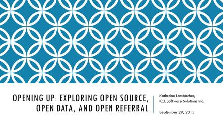OPENING UP: EXPLORING OPEN SOURCE, OPEN DATA, AND OPEN REFERRAL Katherine Lambacher, KCL Software Solutions Inc. September 29, 2015.