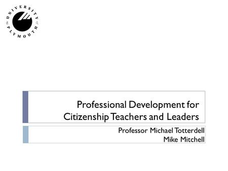 Professional Development for Citizenship Teachers and Leaders Professor Michael Totterdell Mike Mitchell.