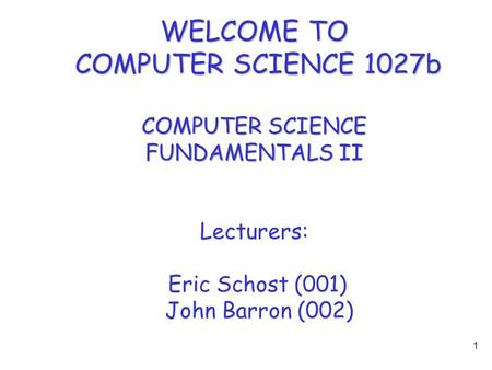 1 WELCOME TO COMPUTER SCIENCE 1027b COMPUTER SCIENCE FUNDAMENTALS II Lecturers: Eric Schost (001) John Barron (002)