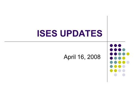 ISES UPDATES April 16, 2008. Topics for Session Review of the Fall 2007 CD/YE Collection Changes in WSLS ISES Data CD/YE Element Changes October 1 Supplement.
