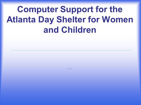 Computer Support for the Atlanta Day Shelter for Women and Children.