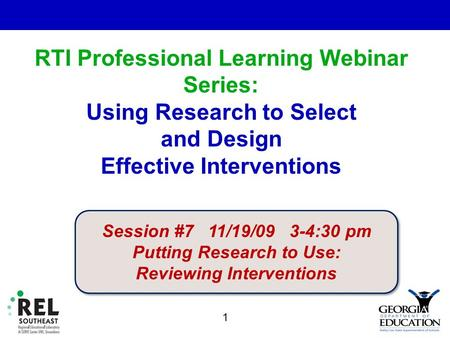 RTI Professional Learning Webinar Series: Using Research to Select and Design Effective Interventions. 1 Session #7 11/19/09 3-4:30 pm Putting Research.