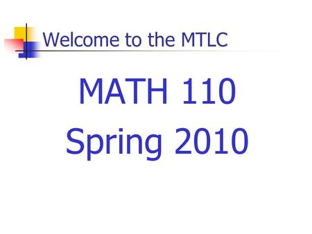 Welcome to the MTLC MATH 110 Spring 2010. Welcome to Math 110 Instructors Sections 01, 03: Jil Chambless Section 05, 07: Mary Maxwell Section 10:Larry.