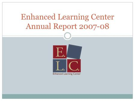 Enhanced Learning Center Annual Report 2007-08. Values Student learning is at the heart of what we do; Students learn best when they feel empowered to.