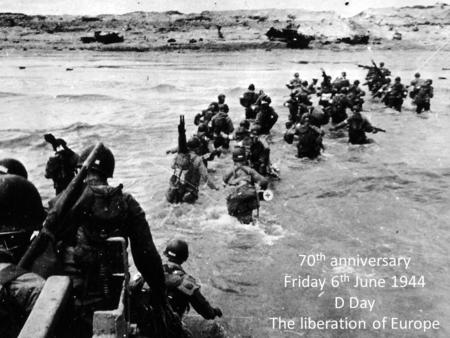 70 th anniversary Friday 6 th June 1944 D Day The liberation of Europe.