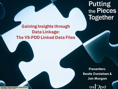 Health Information Solutions Gaining Insights through Data Linkage: The VS-PDD Linked Data Files Presenters: Beate Danielsen & Jan Morgan.