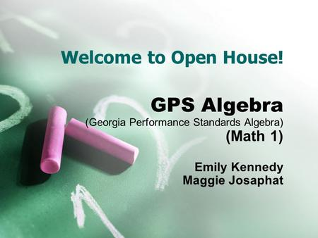 Welcome to Open House! GPS Algebra (Georgia Performance Standards Algebra) (Math 1) Emily Kennedy Maggie Josaphat.