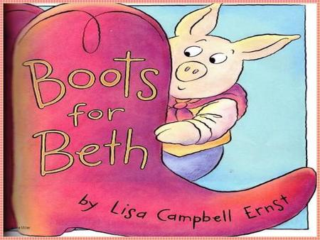 Anne Miller. Author and Illustrator: Lisa Campbell Ernst The _______writes the stories. The ________draws the pictures. About the Story Boots for Beth.