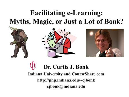 Facilitating e-Learning: Myths, <strong>Magic</strong>, or Just a Lot of Bonk? Dr. Curtis J. Bonk Indiana University and CourseShare.com