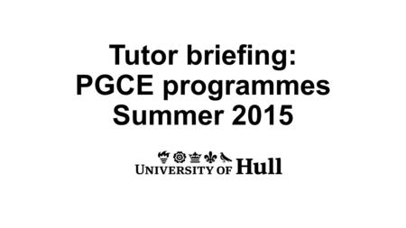 Tutor briefing: PGCE programmes Summer 2015. Early Years PGCE Caroline Lundy Primary PGCE Charlotte Garbutt.