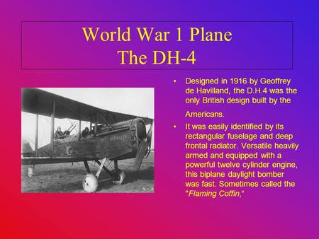 World War 1 Plane The DH-4 Designed in 1916 by Geoffrey de Havilland, the D.H.4 was the only British design built by the Americans. It was easily identified.
