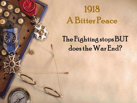 1918 A Bitter Peace The Fighting stops BUT does the War End?