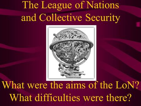 The League of Nations and Collective Security What were the aims of the LoN? What difficulties were there?