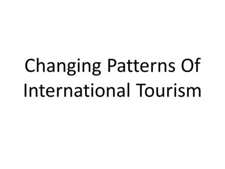 Changing Patterns Of International Tourism. Changing Patterns Traditionally International Tourism has been dominated by Western Europe, as both a receiving.