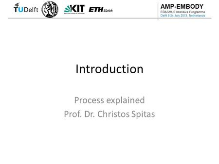 AMP-EMBODY ERASMUS Intensive Programme Delft 8-24 July 2013, Netherlands Introduction Process explained Prof. Dr. Christos Spitas.