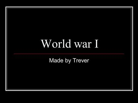 World war I Made by Trever Who started the war The war started thanks to archduke Franz Ferdinand's assassination by the black hand.