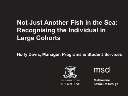 Not Just Another Fish in the Sea: Recognising the Individual in Large Cohorts Holly Davis, Manager, Programs & Student Services.