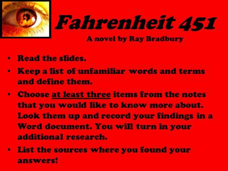 Fahrenheit 451 A novel by Ray Bradbury Read the slides. Keep a list of unfamiliar words and terms and define them. Choose at least three items from the.