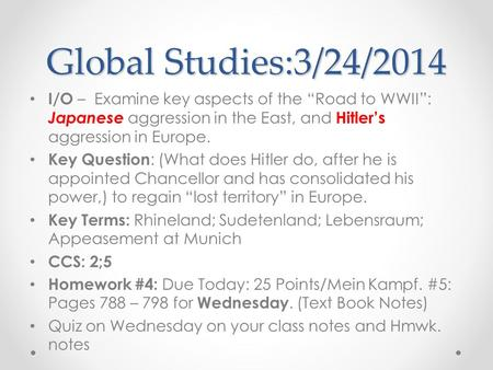 "Global Studies:3/24/2014 I/O – Examine key aspects of the ""Road to WWII"": Japanese aggression in the East, and Hitler's aggression in Europe. Key Question."