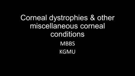 Corneal dystrophies & other miscellaneous corneal conditions MBBS KGMU.