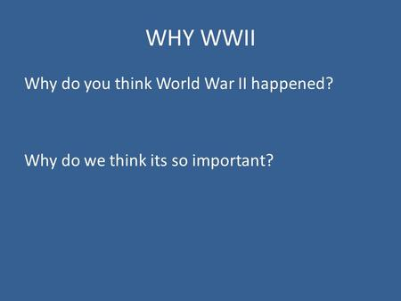 WHY WWII Why do you think World War II happened? Why do we think its so important?