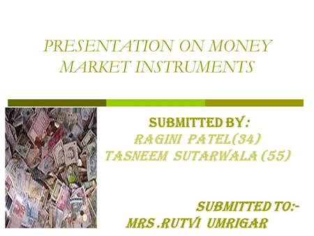 PRESENTATION ON MONEY MARKET INSTRUMENTS SUBMITTED By: RAGINI PATEL(34) Tasneem Sutarwala (55) Submitted to:- MRS.RUTVI UMRIGAR.