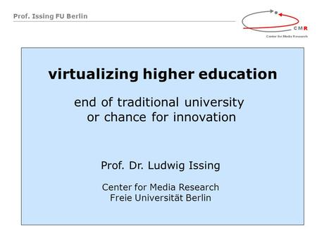 Prof. Issing FU Berlin virtualizing higher education end of traditional university or chance for innovation Prof. Dr. Ludwig Issing Center for Media Research.