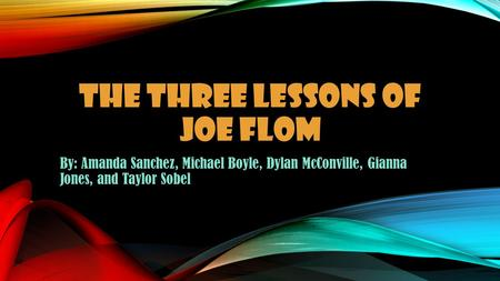 THE THREE LESSONS OF JOE FLOM By: Amanda Sanchez, Michael Boyle, Dylan McConville, Gianna Jones, and Taylor Sobel.